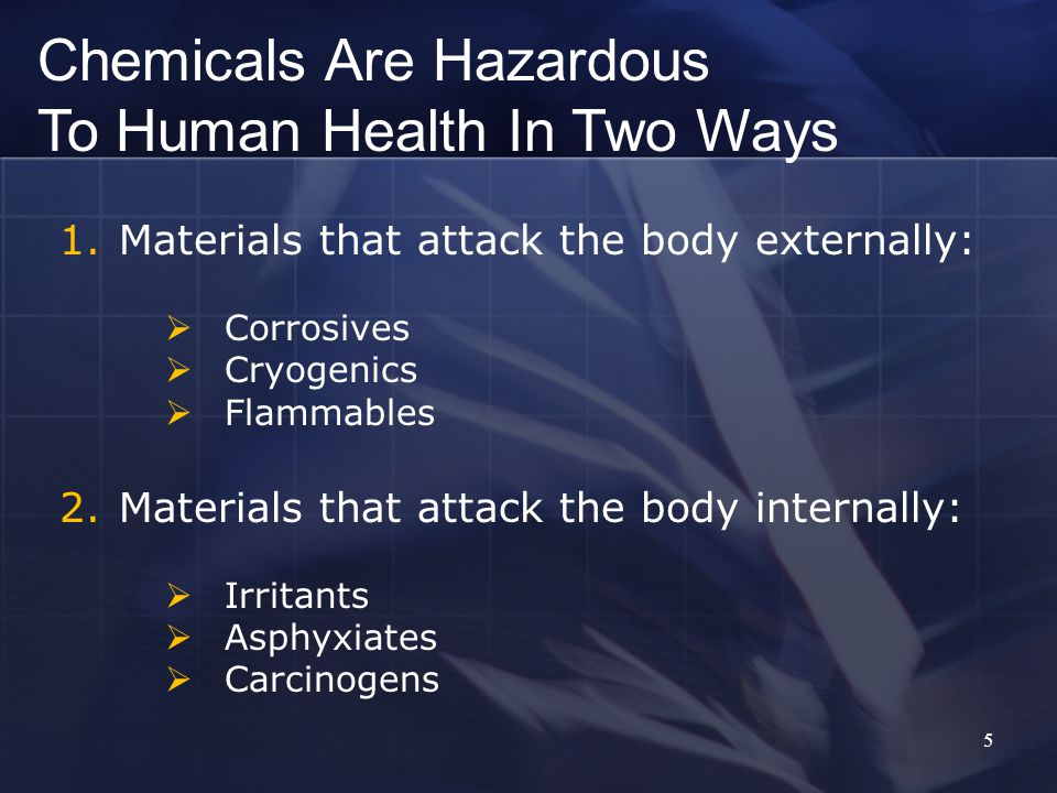 5 1.Materials that attack the body externally:  Corrosives  Cryogenics  Flammables 2.Materials that attack the body internally:  Irritants  Asphyxiates  Carcinogens Chemicals Are Hazardous To Human Health In Two Ways