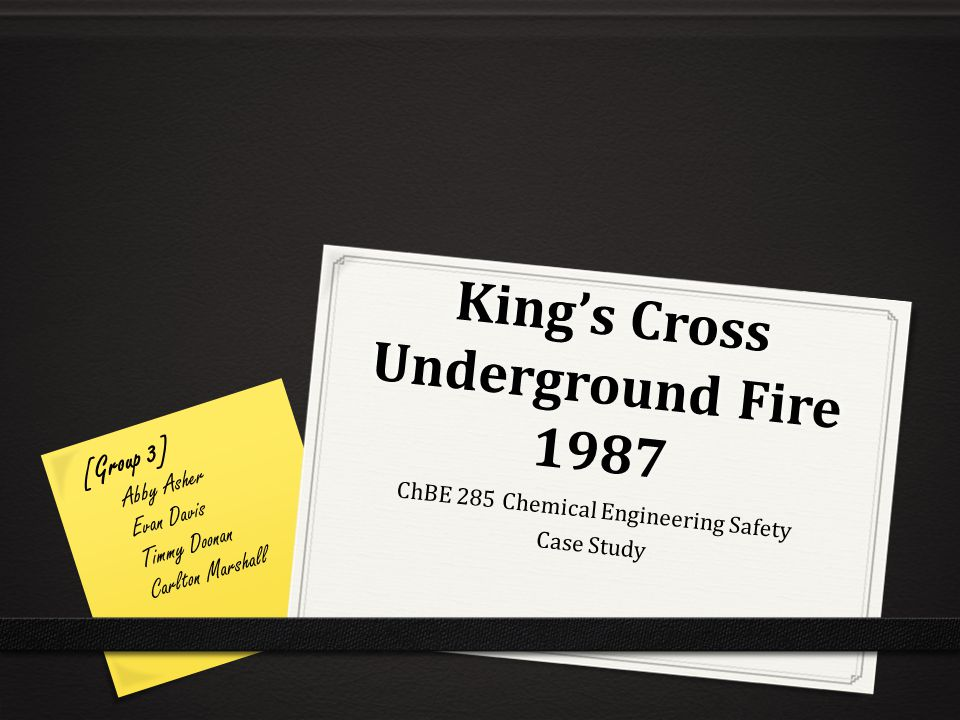 King's Cross Underground Fire 1987 ChBE 285 Chemical Engineering Safety Case Study [Group 3] Abby Asher Evan Davis Timmy Doonan Carlton Marshall