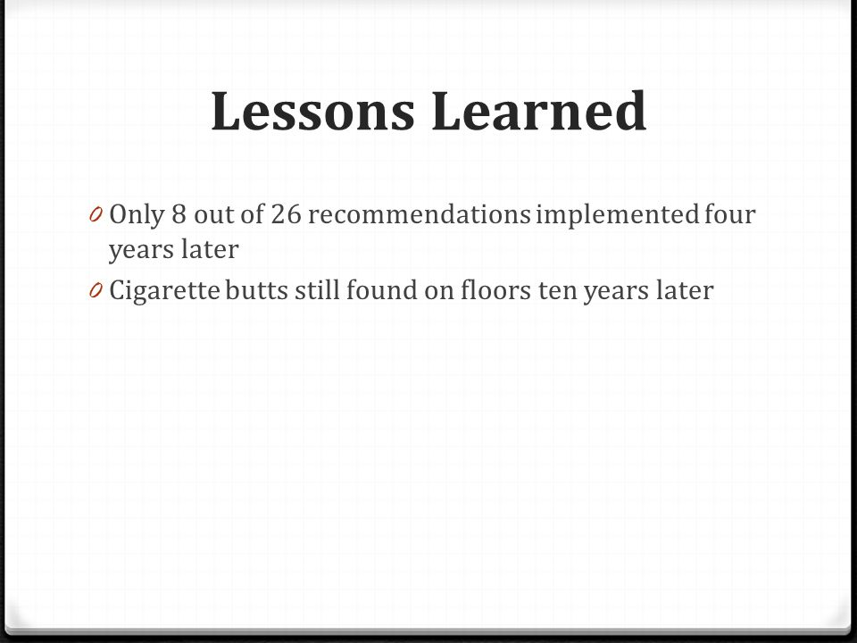 Lessons Learned 0 Only 8 out of 26 recommendations implemented four years later 0 Cigarette butts still found on floors ten years later