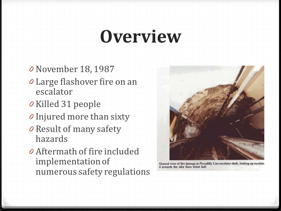 Overview 0 November 18, 1987 0 Large flashover fire on an escalator 0 Killed 31 people 0 Injured more than sixty 0 Result of many safety hazards 0 Aftermath of fire included implementation of numerous safety regulations
