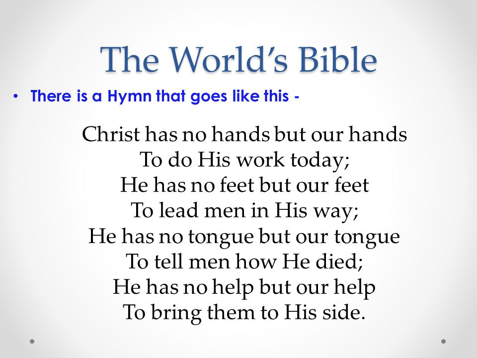 The World's Bible There is a Hymn that goes like this - Christ has no hands but our hands To do His work today; He has no feet but our feet To lead men in His way; He has no tongue but our tongue To tell men how He died; He has no help but our help To bring them to His side.