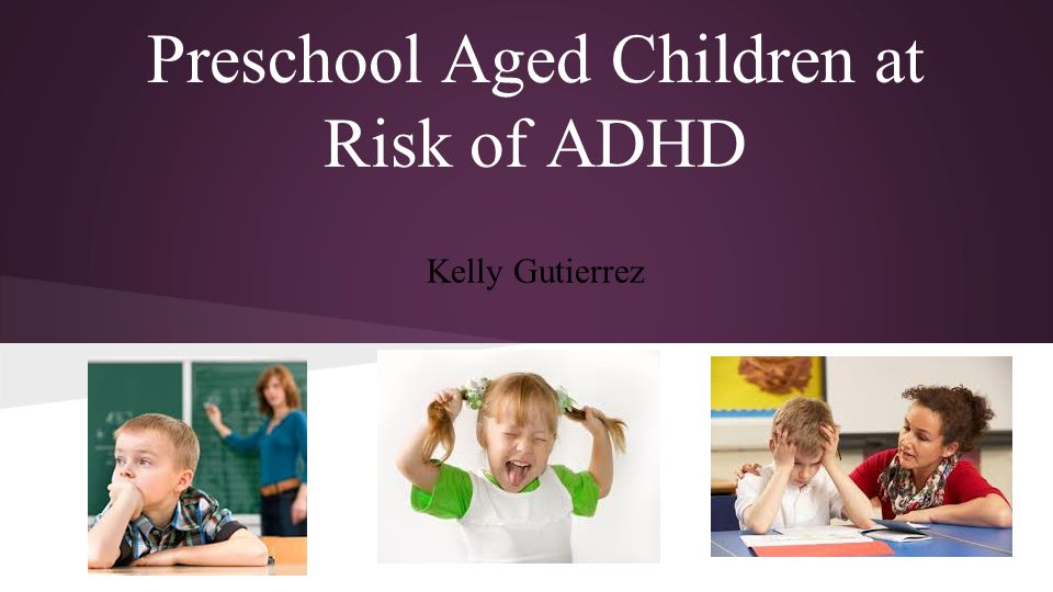 Preschool Aged Children at Risk of ADHD Kelly Gutierrez