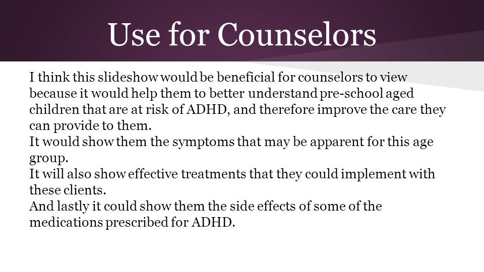 Use for Counselors I think this slideshow would be beneficial for counselors to view because it would help them to better understand pre-school aged children that are at risk of ADHD, and therefore improve the care they can provide to them.
