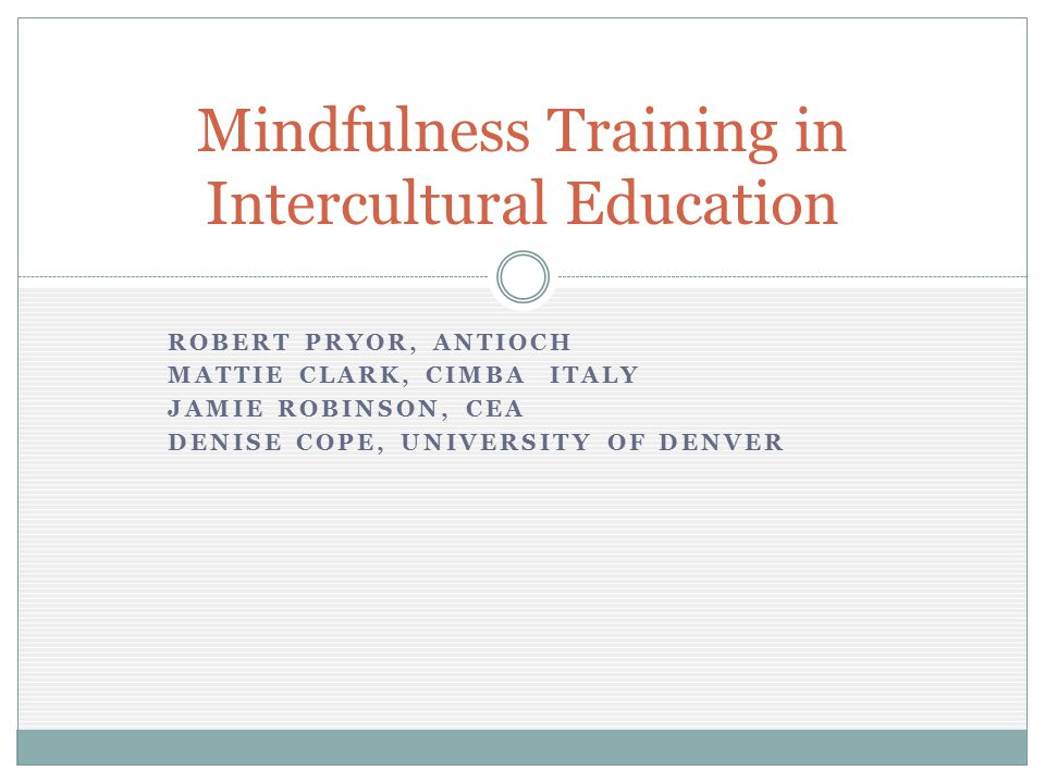ROBERT PRYOR, ANTIOCH MATTIE CLARK, CIMBA ITALY JAMIE ROBINSON, CEA DENISE COPE, UNIVERSITY OF DENVER Mindfulness Training in Intercultural Education