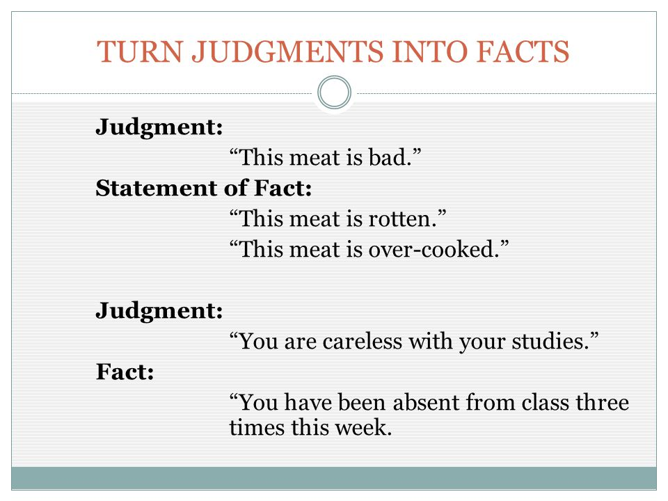 "TURN JUDGMENTS INTO FACTS Judgment: ""This meat is bad."" Statement of Fact: ""This meat is rotten."" ""This meat is over-cooked."" Judgment: ""You are carel"