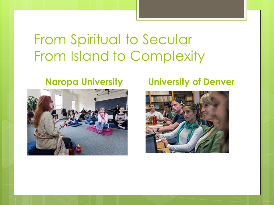 From Spiritual to Secular From Island to Complexity Naropa UniversityUniversity of Denver