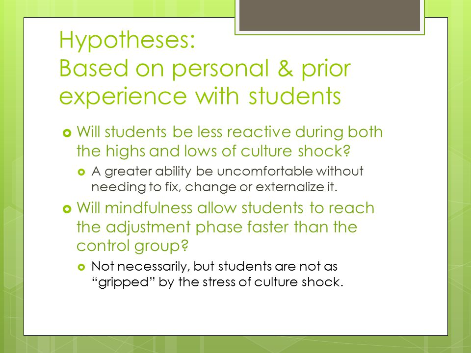 Hypotheses: Based on personal & prior experience with students  Will students be less reactive during both the highs and lows of culture shock?  A g