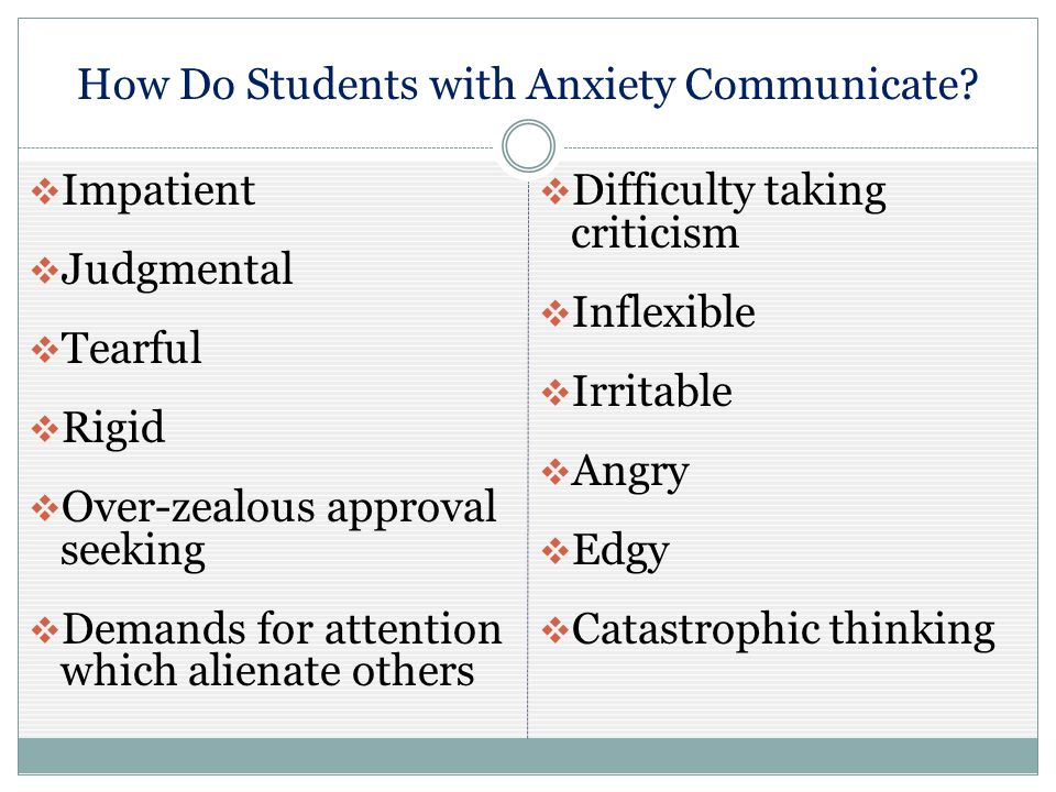 How Do Students with Anxiety Communicate?  Impatient  Judgmental  Tearful  Rigid  Over-zealous approval seeking  Demands for attention which ali