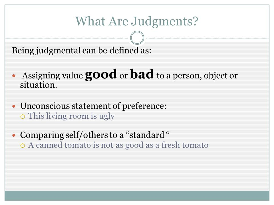 What Are Judgments? Being judgmental can be defined as: Assigning value good or bad to a person, object or situation. Unconscious statement of prefere
