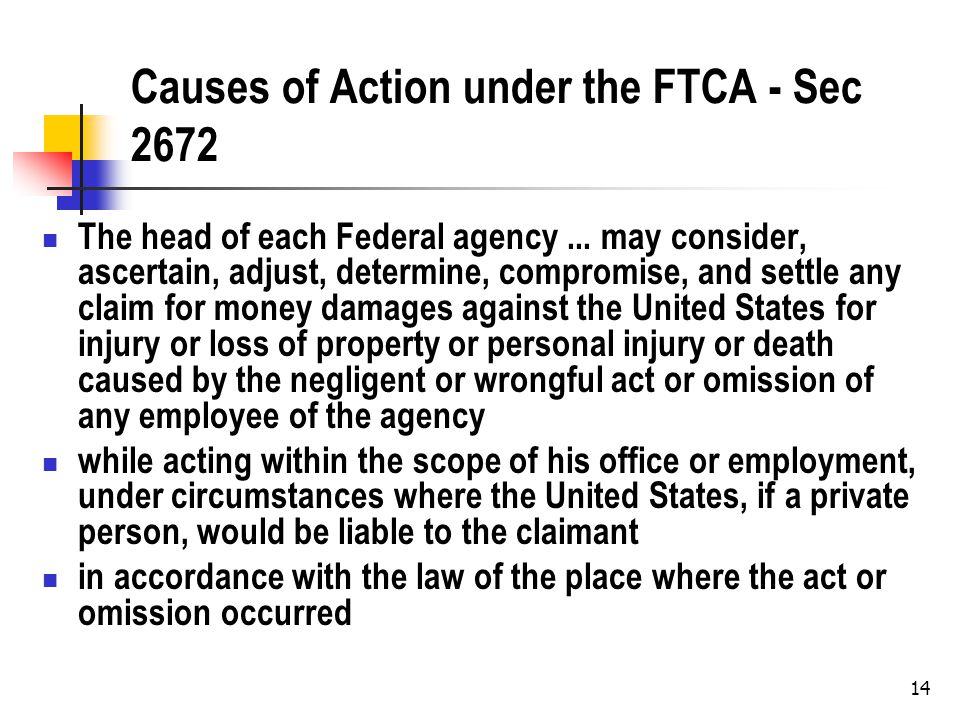 14 Causes of Action under the FTCA - Sec 2672 The head of each Federal agency...