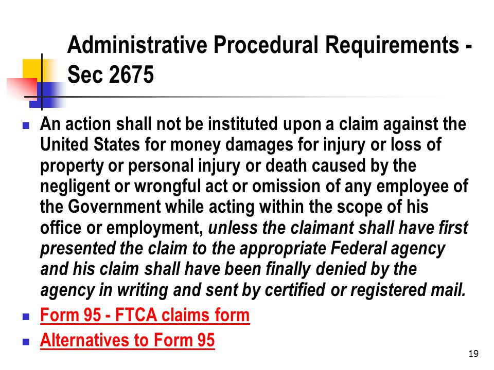19 Administrative Procedural Requirements - Sec 2675 An action shall not be instituted upon a claim against the United States for money damages for injury or loss of property or personal injury or death caused by the negligent or wrongful act or omission of any employee of the Government while acting within the scope of his office or employment, unless the claimant shall have first presented the claim to the appropriate Federal agency and his claim shall have been finally denied by the agency in writing and sent by certified or registered mail.