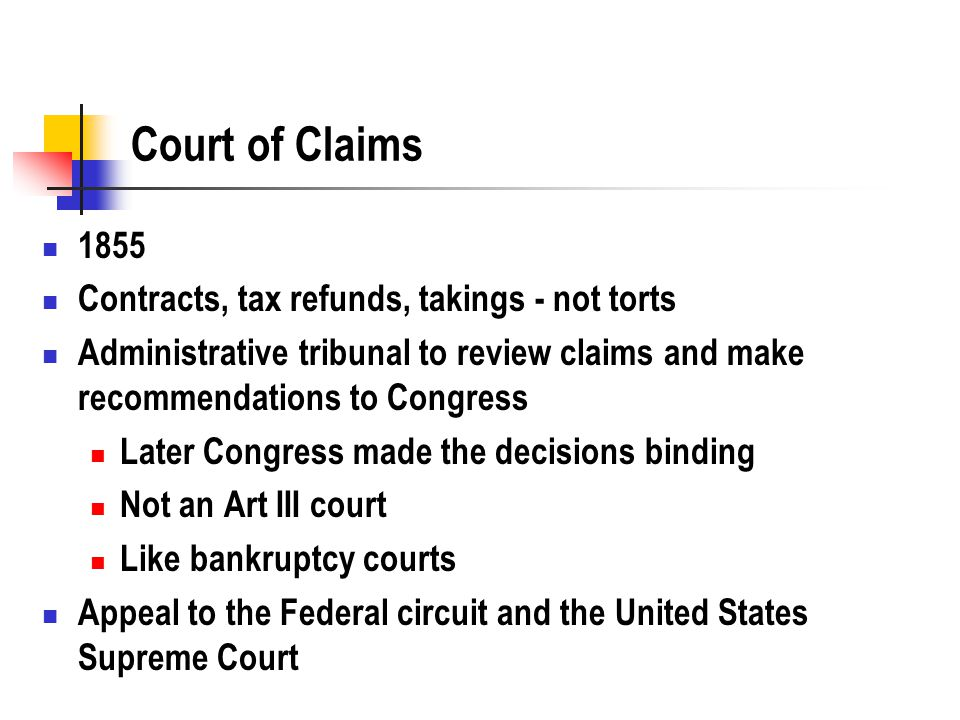 Court of Claims 1855 Contracts, tax refunds, takings - not torts Administrative tribunal to review claims and make recommendations to Congress Later Congress made the decisions binding Not an Art III court Like bankruptcy courts Appeal to the Federal circuit and the United States Supreme Court