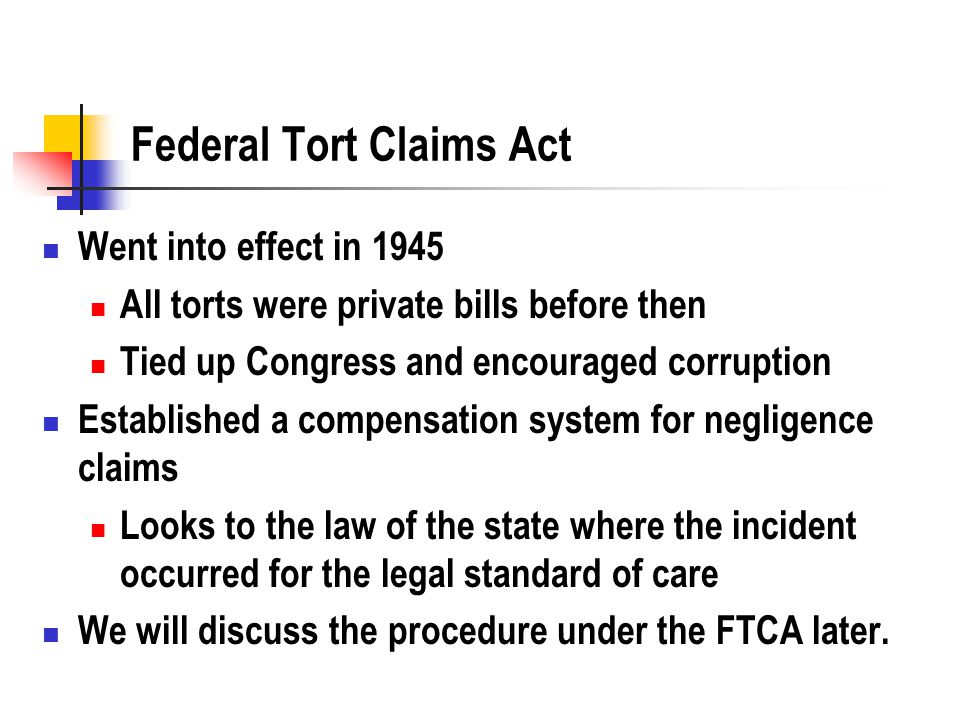 Federal Tort Claims Act Went into effect in 1945 All torts were private bills before then Tied up Congress and encouraged corruption Established a compensation system for negligence claims Looks to the law of the state where the incident occurred for the legal standard of care We will discuss the procedure under the FTCA later.