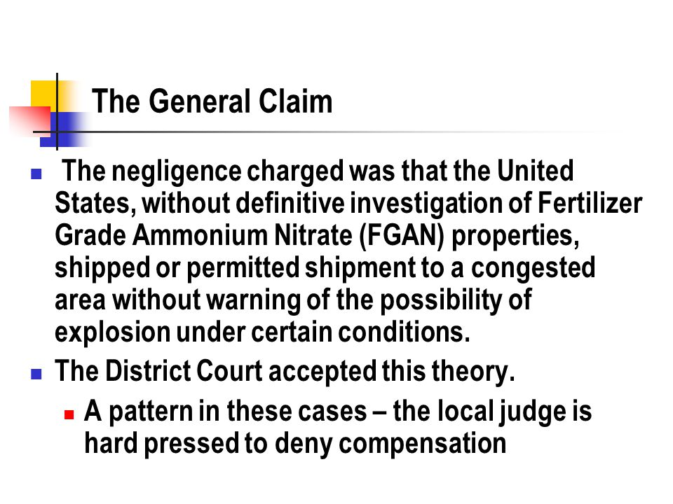 The General Claim The negligence charged was that the United States, without definitive investigation of Fertilizer Grade Ammonium Nitrate (FGAN) properties, shipped or permitted shipment to a congested area without warning of the possibility of explosion under certain conditions.
