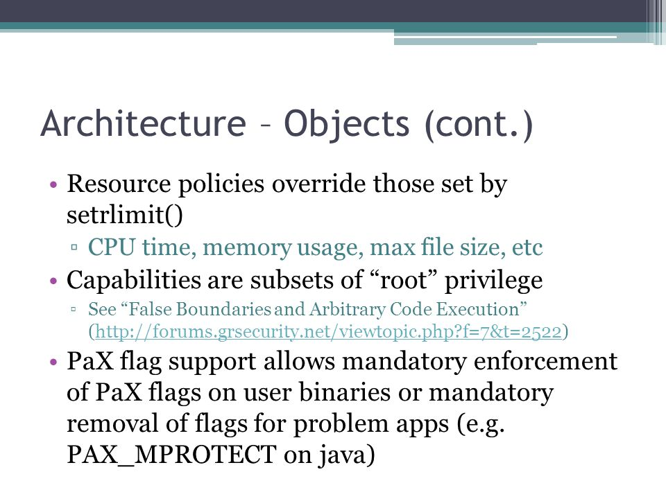 Architecture – Objects (cont.) Resource policies override those set by setrlimit() ▫CPU time, memory usage, max file size, etc Capabilities are subset