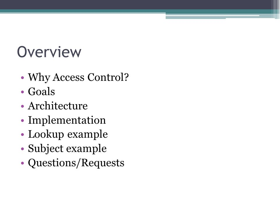 Overview Why Access Control? Goals Architecture Implementation Lookup example Subject example Questions/Requests