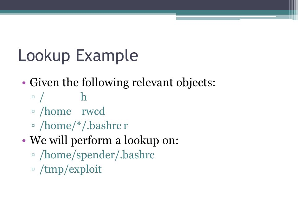 Lookup Example Given the following relevant objects: ▫/ h ▫/home rwcd ▫/home/*/.bashrc r We will perform a lookup on: ▫/home/spender/.bashrc ▫/tmp/exp