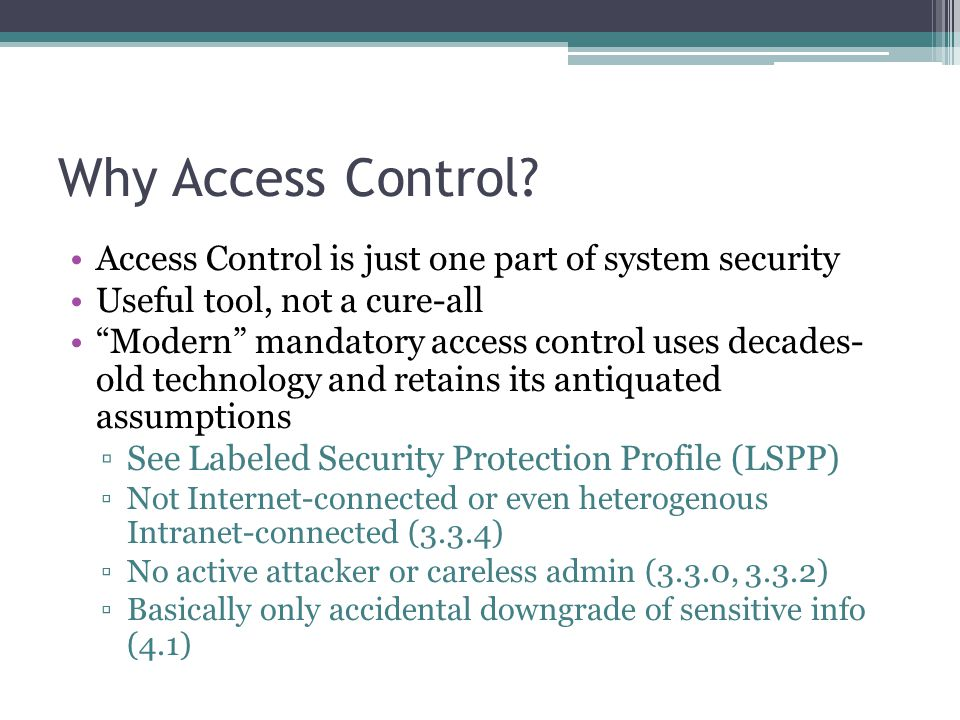 "Why Access Control? Access Control is just one part of system security Useful tool, not a cure-all ""Modern"" mandatory access control uses decades- old"