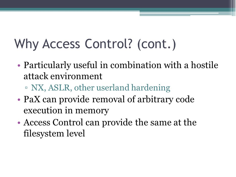 Why Access Control? (cont.) Particularly useful in combination with a hostile attack environment ▫NX, ASLR, other userland hardening PaX can provide r