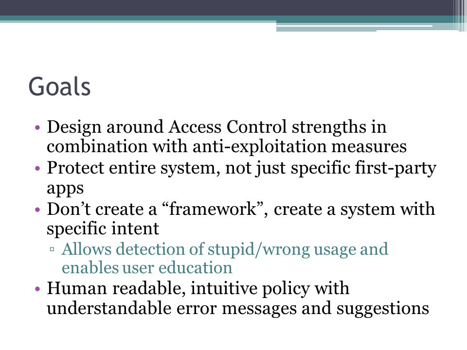Goals Design around Access Control strengths in combination with anti-exploitation measures Protect entire system, not just specific first-party apps