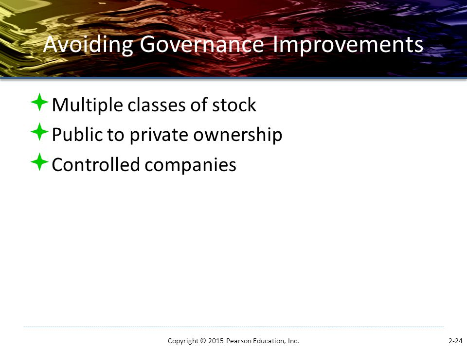 Avoiding Governance Improvements  Multiple classes of stock  Public to private ownership  Controlled companies Copyright © 2015 Pearson Education,