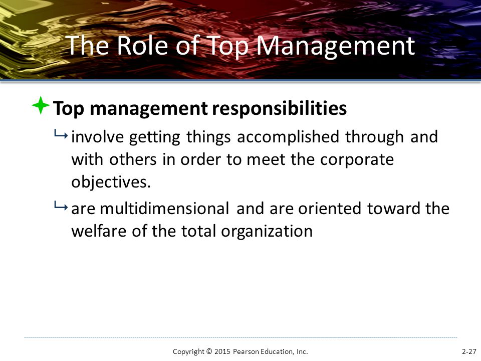 The Role of Top Management  Top management responsibilities  involve getting things accomplished through and with others in order to meet the corpor