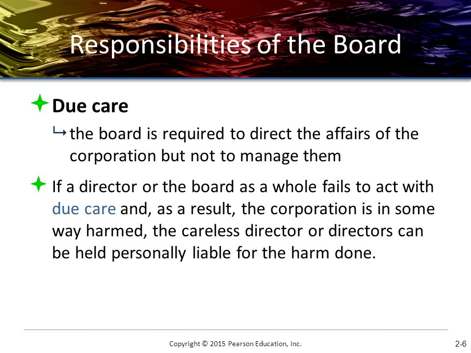 Responsibilities of the Board  Due care  the board is required to direct the affairs of the corporation but not to manage them  If a director or th