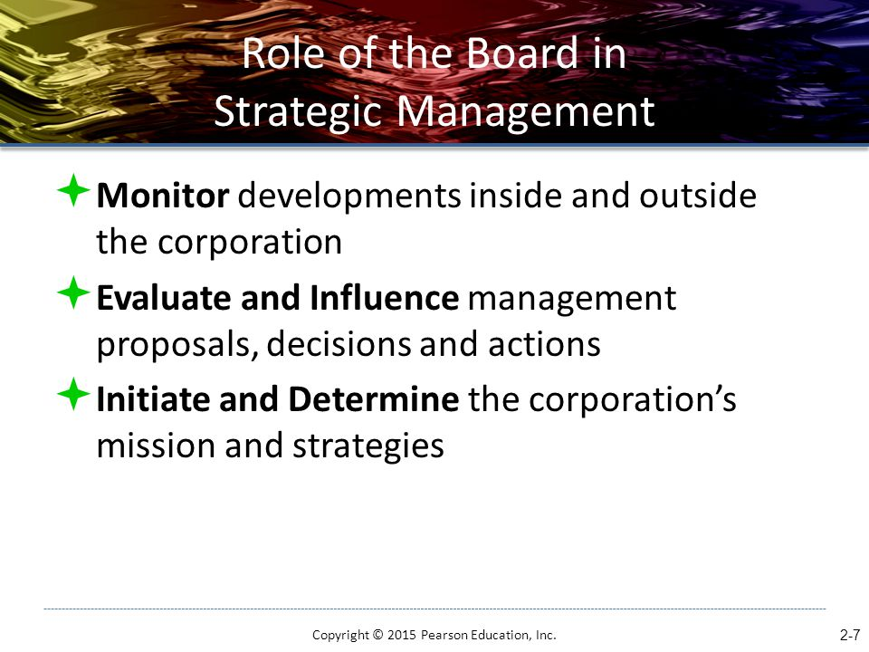 Executive Leadership and Strategic Vision  Executive leadership  the directing of activities toward the accomplishment of corporate objectives, sets the tone for the entire corporation  Strategic vision  description of what the company is capable of becoming Copyright © 2015 Pearson Education, Inc.