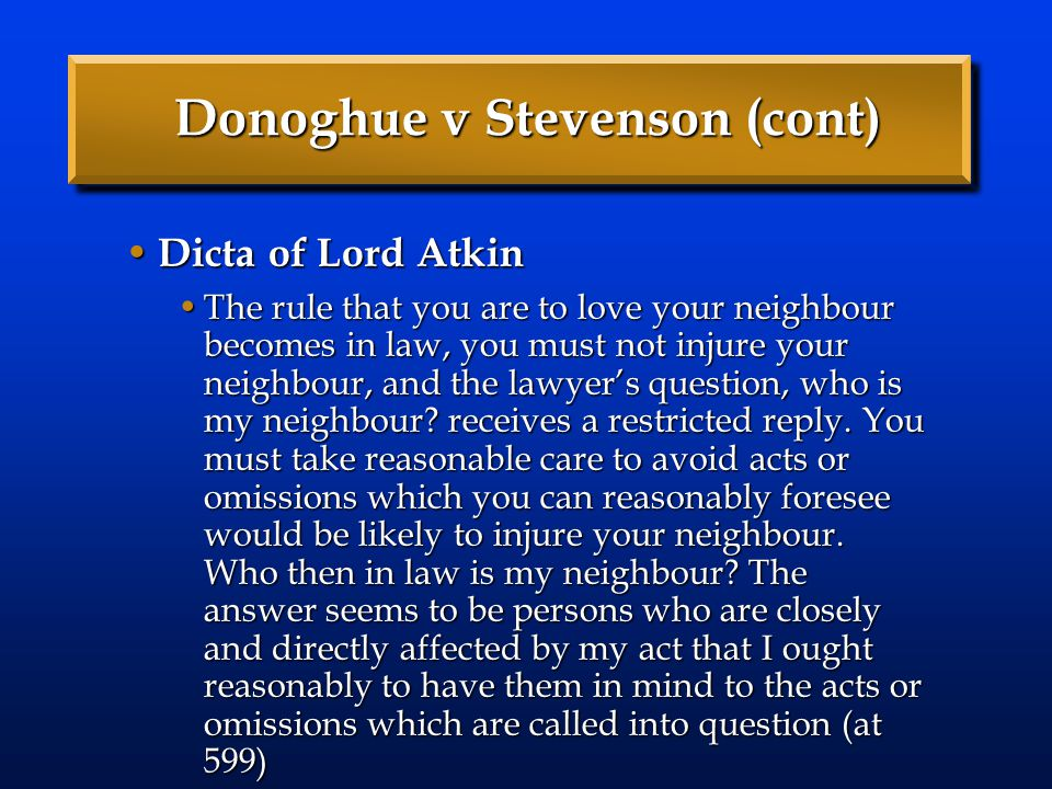 Donoghue v Stevenson (cont) Dicta of Lord Atkin Dicta of Lord Atkin The rule that you are to love your neighbour becomes in law, you must not injure y