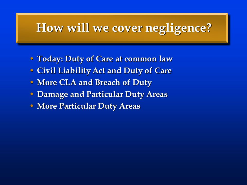 How will we cover negligence? Today: Duty of Care at common law Today: Duty of Care at common law Civil Liability Act and Duty of Care Civil Liability