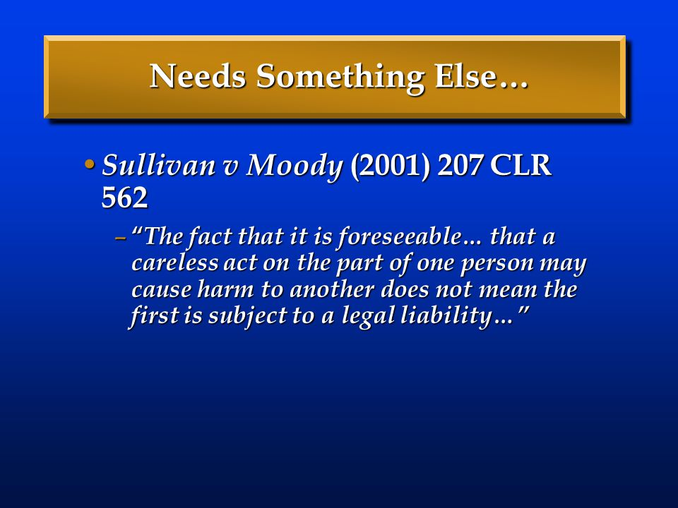 "Needs Something Else… Sullivan v Moody (2001) 207 CLR 562 Sullivan v Moody (2001) 207 CLR 562 – "" The fact that it is foreseeable… that a careless act"