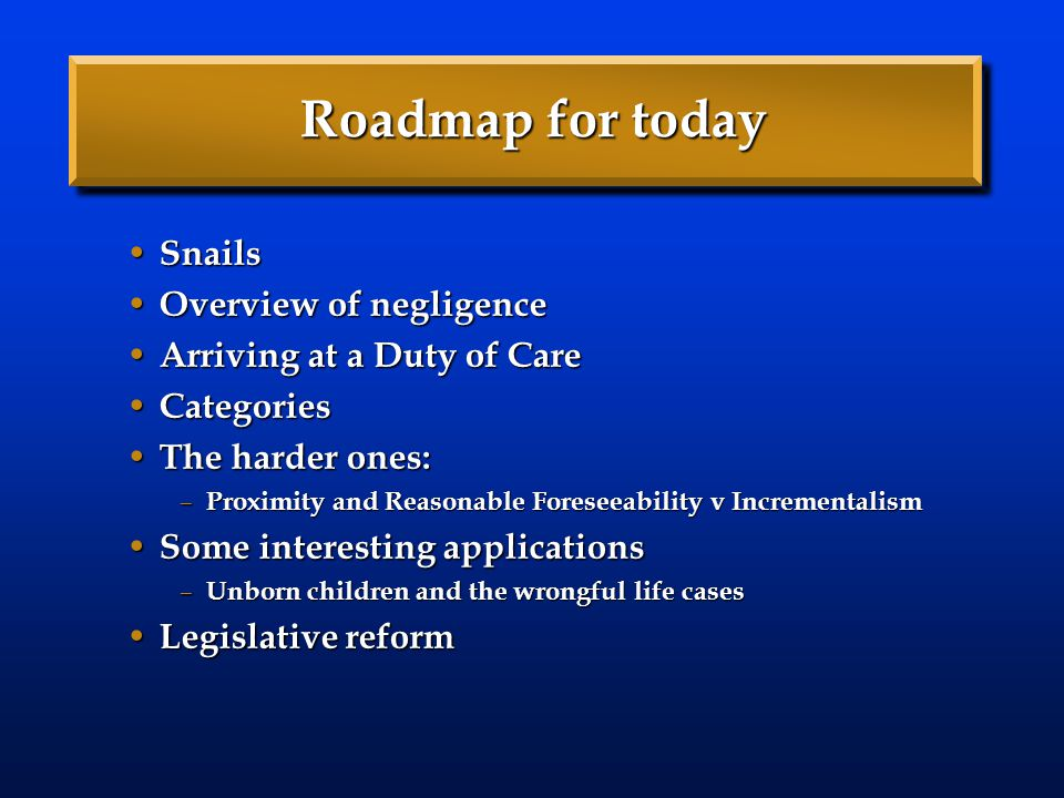 Roadmap for today Snails Snails Overview of negligence Overview of negligence Arriving at a Duty of Care Arriving at a Duty of Care Categories Categor