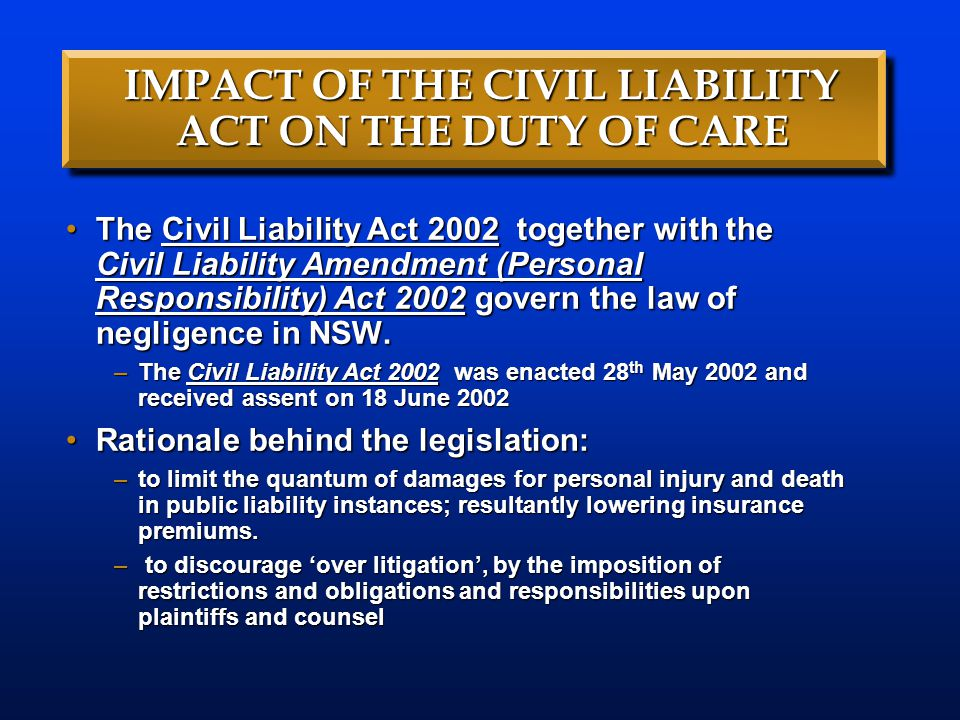 IMPACT OF THE CIVIL LIABILITY ACT ON THE DUTY OF CARE The Civil Liability Act 2002 together with the Civil Liability Amendment (Personal Responsibilit