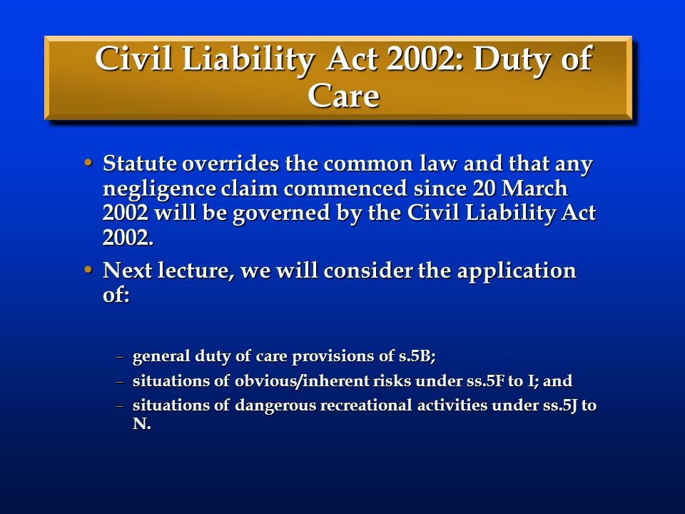 Civil Liability Act 2002: Duty of Care Statute overrides the common law and that any negligence claim commenced since 20 March 2002 will be governed b