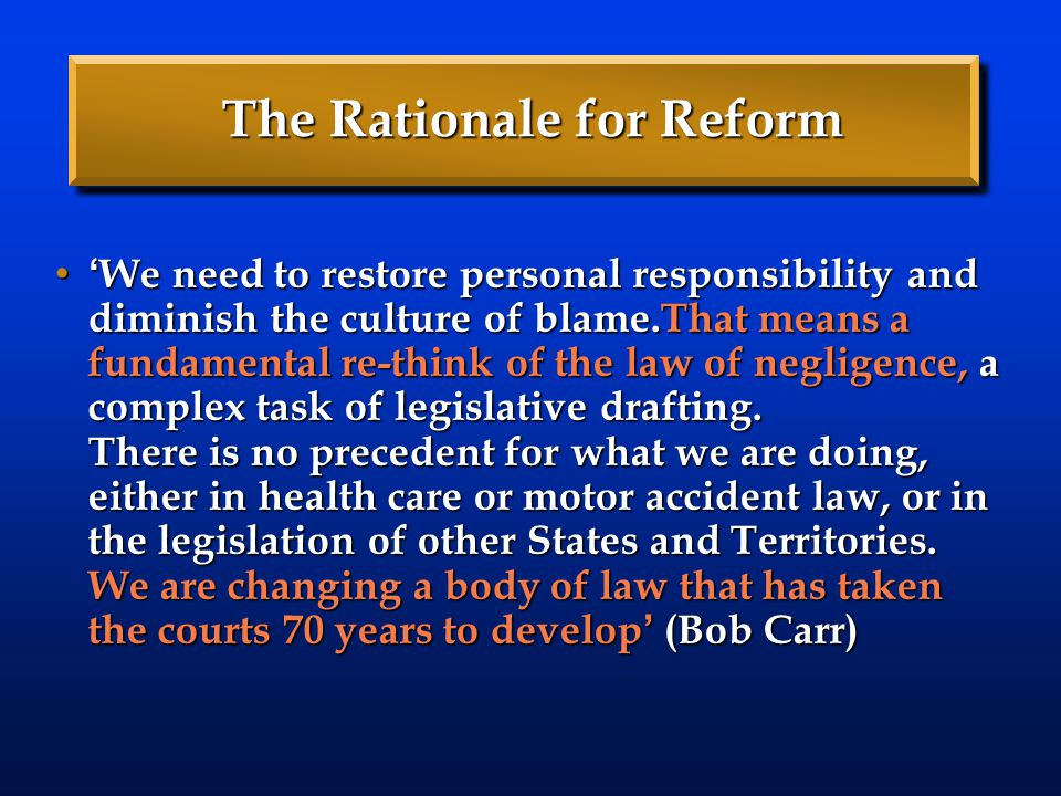 The Rationale for Reform ' We need to restore personal responsibility and diminish the culture of blame.That means a fundamental re-think of the law o