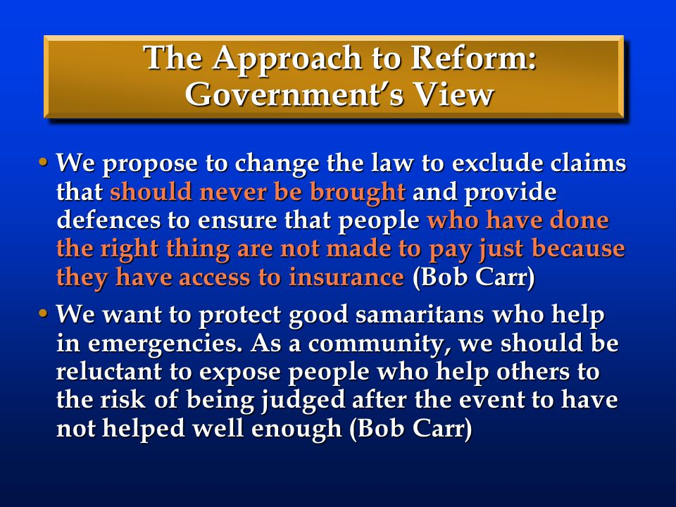 The Approach to Reform: Government's View We propose to change the law to exclude claims that should never be brought and provide defences to ensure t