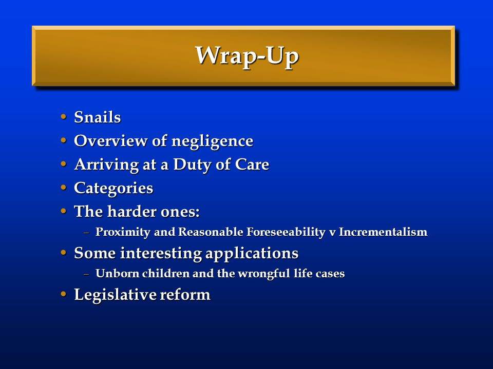 Wrap-Up Snails Snails Overview of negligence Overview of negligence Arriving at a Duty of Care Arriving at a Duty of Care Categories Categories The ha