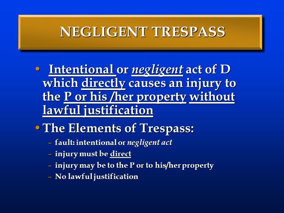 NEGLIGENT TRESPASS While trespass is always a direct tort, it is not necessarily an intentional act in every instance.
