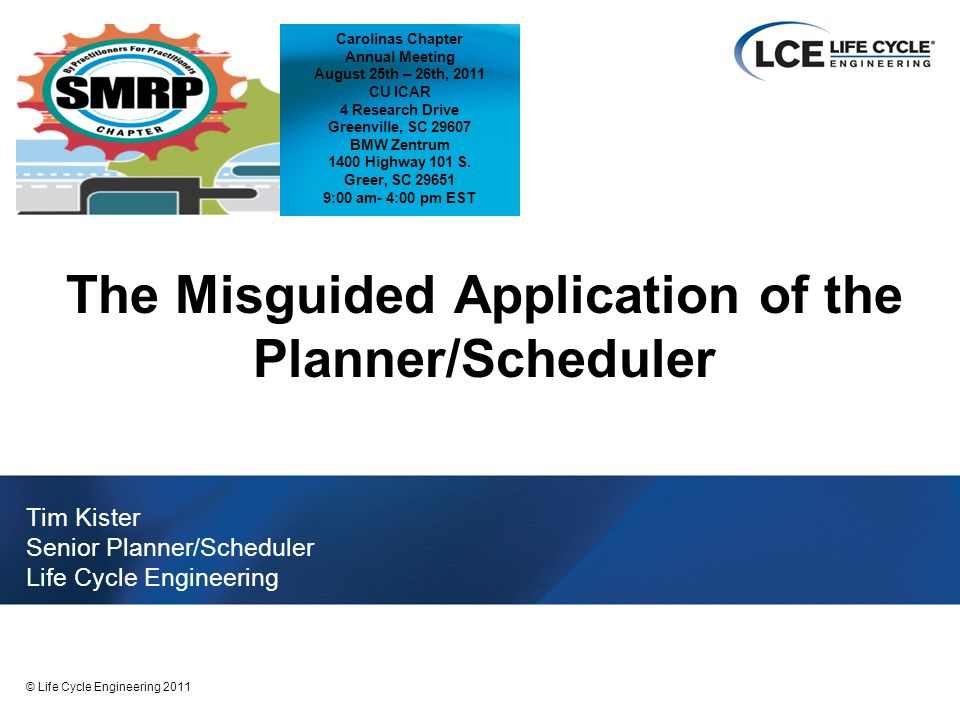 2 © Life Cycle Engineering 2011 Background Senior Planning/Scheduling SME with Life Cycle Engineering (LCE) –Co-Authored Maintenance Planning and Scheduling Handbook with Bruce Hawkins LCE – 12 years Alcoa, Mt Holly, formally Alumax of SC – 20 years E.I.