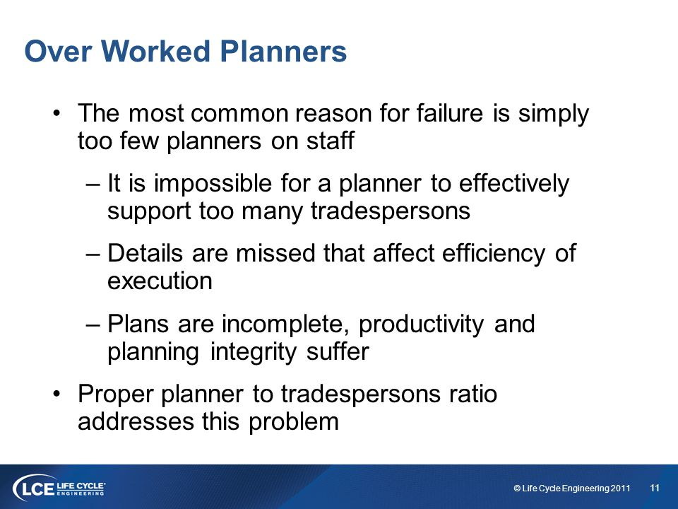 11 © Life Cycle Engineering 2011 Over Worked Planners The most common reason for failure is simply too few planners on staff –It is impossible for a planner to effectively support too many tradespersons –Details are missed that affect efficiency of execution –Plans are incomplete, productivity and planning integrity suffer Proper planner to tradespersons ratio addresses this problem