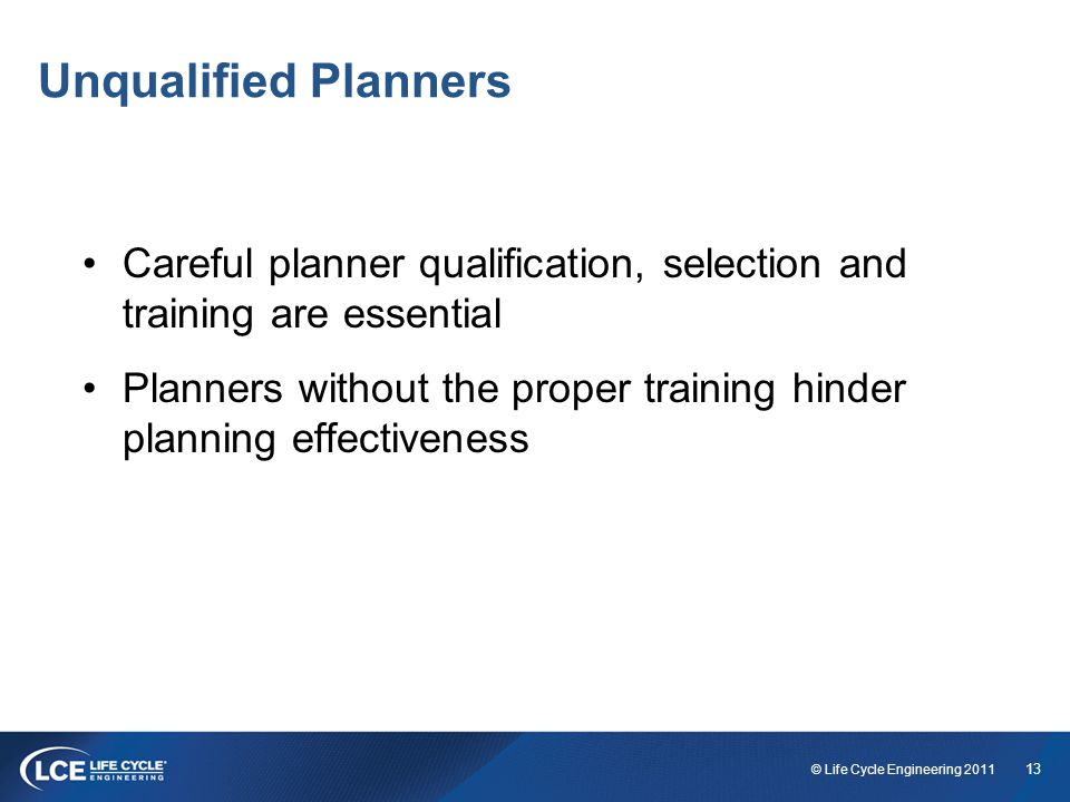13 © Life Cycle Engineering 2011 Unqualified Planners Careful planner qualification, selection and training are essential Planners without the proper training hinder planning effectiveness
