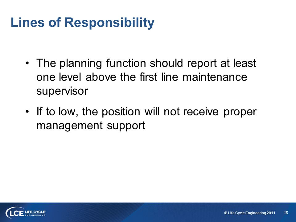 16 © Life Cycle Engineering 2011 Lines of Responsibility The planning function should report at least one level above the first line maintenance supervisor If to low, the position will not receive proper management support