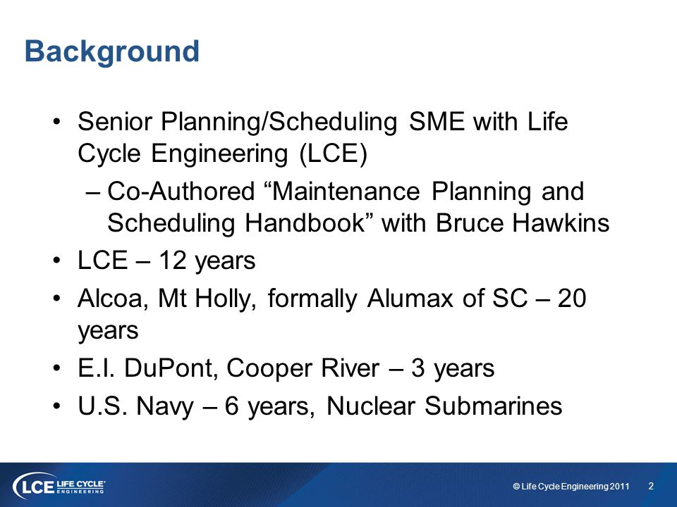 23 © Life Cycle Engineering 2011 Transitioning to an Effective Planner/Scheduler Defined roles & responsibilities Defined planner qualifications, selection and training processes in place Proper planner to tradesperson ratios Attention to work order details and completeness Teamwork and communication