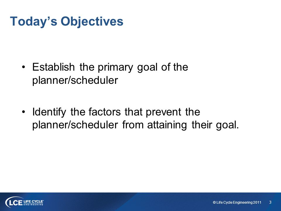 3 © Life Cycle Engineering 2011 Today's Objectives Establish the primary goal of the planner/scheduler Identify the factors that prevent the planner/scheduler from attaining their goal.
