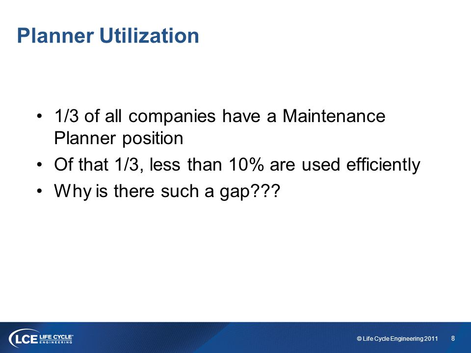 8 © Life Cycle Engineering 2011 Planner Utilization 1/3 of all companies have a Maintenance Planner position Of that 1/3, less than 10% are used efficiently Why is there such a gap