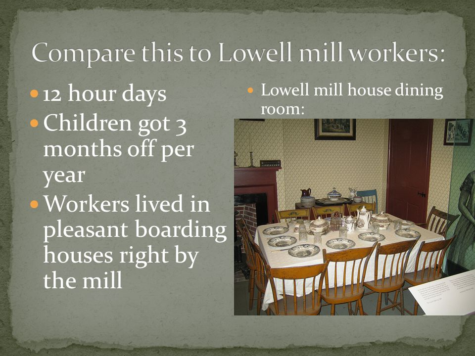 12 hour days Children got 3 months off per year Workers lived in pleasant boarding houses right by the mill Lowell mill house dining room: