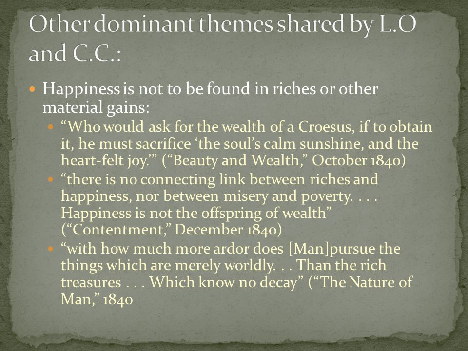 Happiness is not to be found in riches or other material gains: Who would ask for the wealth of a Croesus, if to obtain it, he must sacrifice 'the soul's calm sunshine, and the heart-felt joy.' ( Beauty and Wealth, October 1840) there is no connecting link between riches and happiness, nor between misery and poverty....