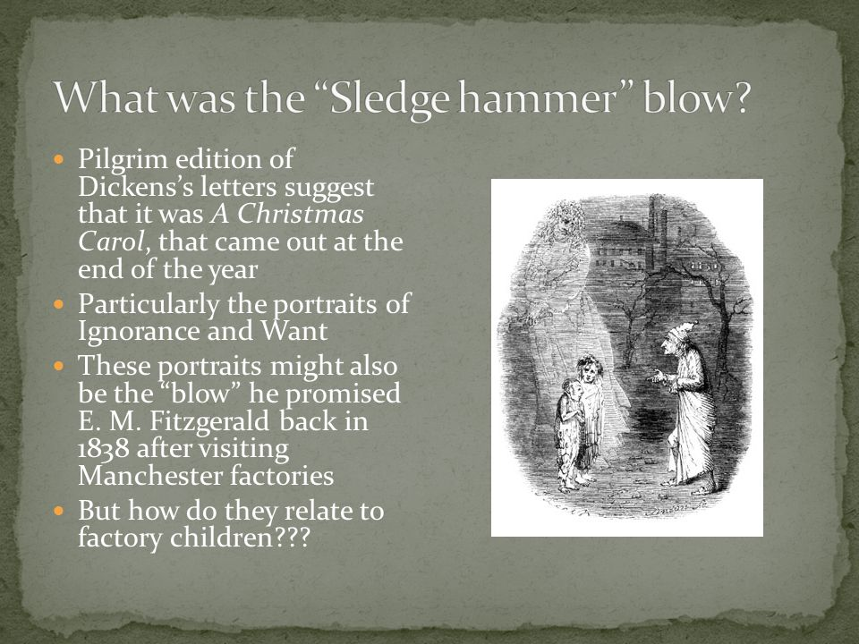 Pilgrim edition of Dickens's letters suggest that it was A Christmas Carol, that came out at the end of the year Particularly the portraits of Ignorance and Want These portraits might also be the blow he promised E.
