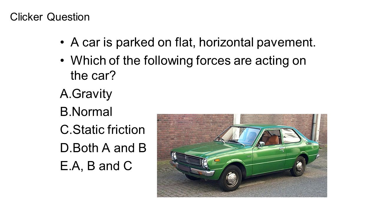 A car is parked on flat, horizontal pavement. Which of the following forces are acting on the car? A.Gravity B.Normal C.Static friction D.Both A and B
