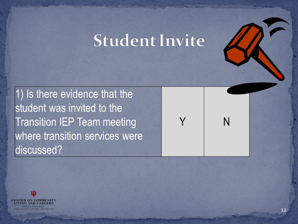 12 1) Is there evidence that the student was invited to the Transition IEP Team meeting where transition services were discussed? YN